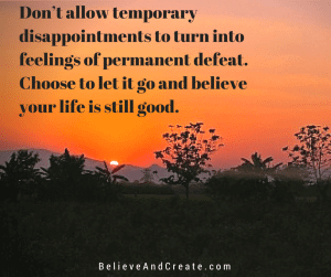 Don't allow temporary disappointments to turn into feelings of permanent defeat. Choose to let it go and believe your life is still good.