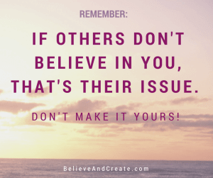 Remember: If others don't believe in you, that's their issue. Don't make it yours!