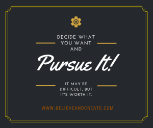 Decide What You Want and Pursue it. It Might Be Difficult, But It's Worth It!