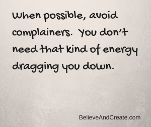 When possible, avoid complainers. You don't need that kind of energy dragging you down.