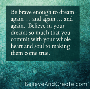Be brave enough to dream again ... and again ... and again. Believe in your dreams so much that you commit with your whole heart and soul to makingthem come true.