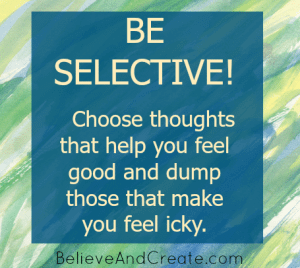 Be selective! Choose thoughts that help you feel good and dump those that make you feel icky.