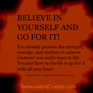 Believe in yourself and go for it. You already possess the strength, courage, and wisdom to achieve whatever you really want in life. You just have to decide to go for it with all your heart.