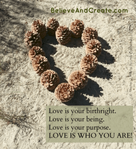 Love is your birthright. Love is your being. Love is your purpose. Love is who you are!