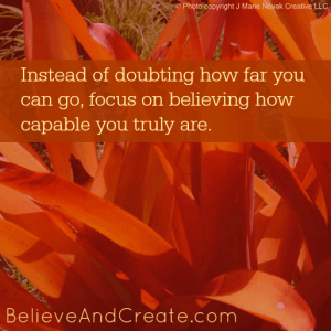 Intead of doubting how far you can go, focus on believing how capable you really are.