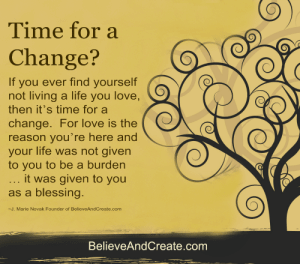 Time for a change? If you ever feel you're not living a life you love, it's time for a change. For love is the reason you're here. Life was given to you to be a blessing, not a burden.