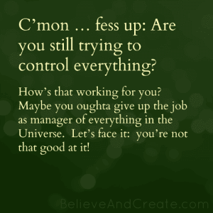 C'mon ... fess up: Are you still trying to control everything? How's that working for you? Maybe you ought to give up teh job of manager of everything in the Universe. Let's face it: you're not that good at it!