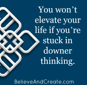 You won't elevate your life if you're stuck in downer thinking.