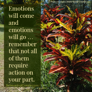 Emotions will come and go ... remember that not all of them require action on your part.