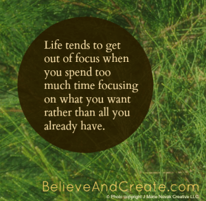 Life tends to get out of focus when you spend too much time focusing on what you want rather than all you already have.
