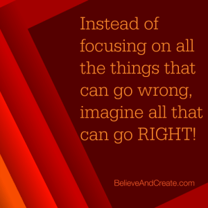 Intead of focusing on all the things that can go wrong, imagine all that can go right!