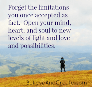 Forget the limitations you once accepted as fact. Open your mind, heart, and soul to new levels of light and love and possibilities.