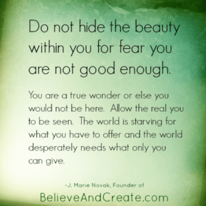 Do not hide teh beauty within you for fear you are not good enough.