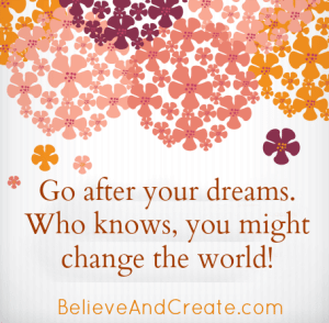 Go after your dreams! Who knows, you might change the world!