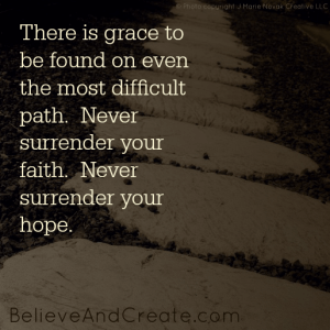 There is grace to be found on even the most difficult path. Never surrender your faith. Never surrender your hope.