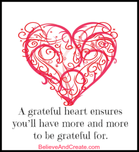 A greateful heart ensures you'll have more and more to be grateful for.