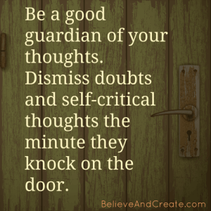 Be a good guardian of your thoughts. Dismiss doubts and self-critical thoughts the minute they knock on the door.