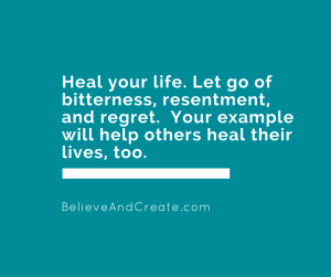 Heal your life. Let go of bitterness, resentment, and regret. Your example will help ohers heal their lives, too.