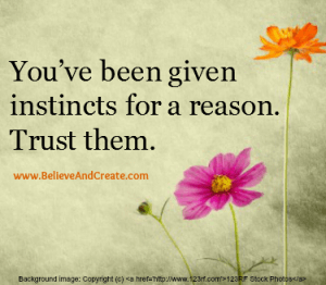 You've been given instincts for a reason. Trust them.