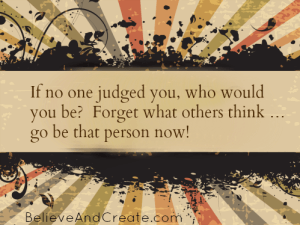 IF no one judged you, who would you be? Forget what others think ... go be that person now!
