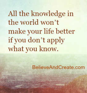 All the knowledge in the world won't make your life better if you don't apply what you know.