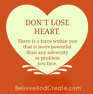 Don't lose heart. There is a force within you that is more powerful than any adversity or problem you face.