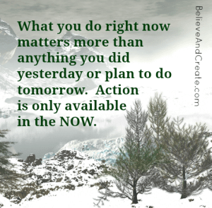 What you do right now matters mor than anything you did yesterday or plan to do tomorrow. Action is only available in the Now.
