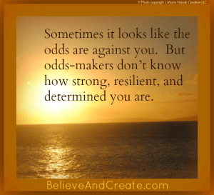 Sometimes it looks like the odds are against you. But odds-makers don't know how strong, rislient, and determined you are.