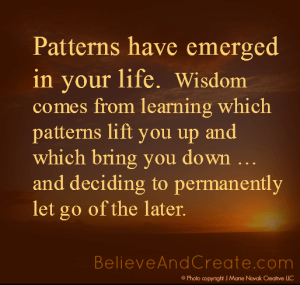 Patterns have emerged in your life. Wisdom comes from learning which patterns lift you up and which bring you down ... and deciding to permanently let go of the later.