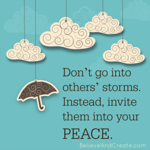 Don't go into others' storms. Instead, invite them into your peace.
