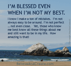 I'm blessed even when I'm not my best. I know I make a ton of mistakes. I'm not always easy to be around. I'm not perfect ... not even close. Yet those who know me best know all these things about me and still want to be in my life. How amazing is that!