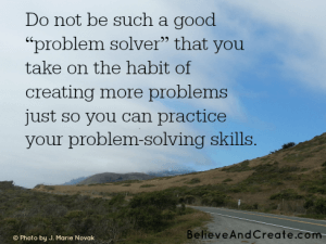"Do not be such a good ""problem solver"" that you take on the habit of creating more problems so you can practice your problem-solving skills."