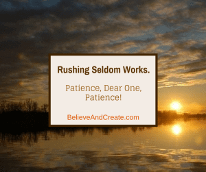 Rushing Seldom Works. Patience, Dear One, Patience.