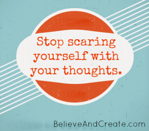 Stop scaring yourself with your thoughts.