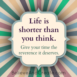 Life is shorter than you think. Give your time the reverence it deserves.