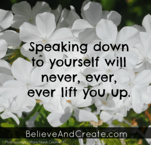 Speaking down to yourself will never, ever lift you up.