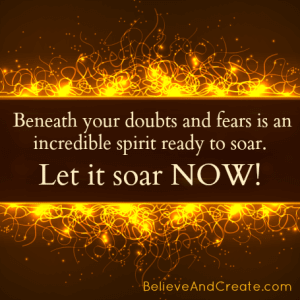 Beneath your doubt and fears is an incredible spirit ready to soar. Let it soar NOW!
