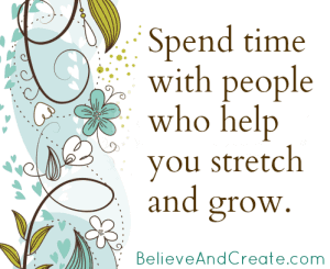 Spend time with people who help you stretch and grow.