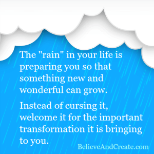 "The ""rain"" in your life is preparing you so that someone new and wonderful can grow. Instead of cursing it, welcome it for the important transformation it is bringing to you."