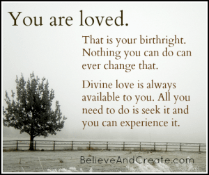 You are loved. That is your birthright. Nothing you can do can ever change that. Divine love is always available to you. All you need to do is seek it and you can experience it.