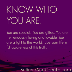 Know who you are. You are special. You are gifted. You are immensely giving and loveable. YOU are a light to the world. Live your life in full awareness of these truths.