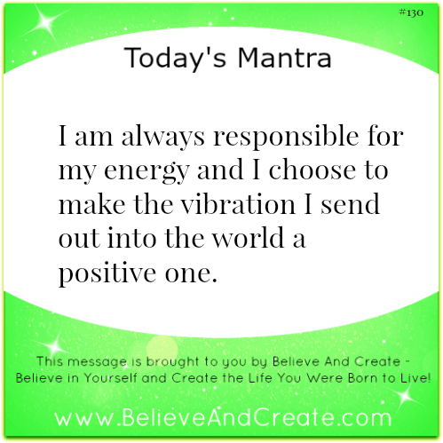 I am always responsible for my energy and I choose to make the vibration I send into the world a positive one.