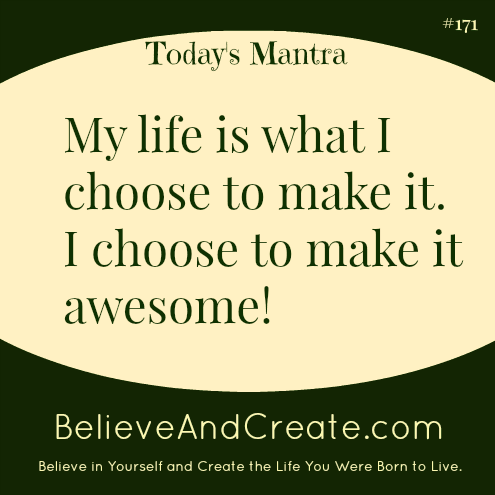 My life is what I choose to make it. I choose to make it awesome