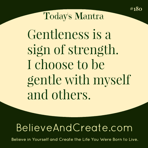 Gentleness is a sign of strength. I choose to be gentle with myself and others.
