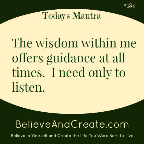The wisdom within me offers guidance at all times. I need only to listen.