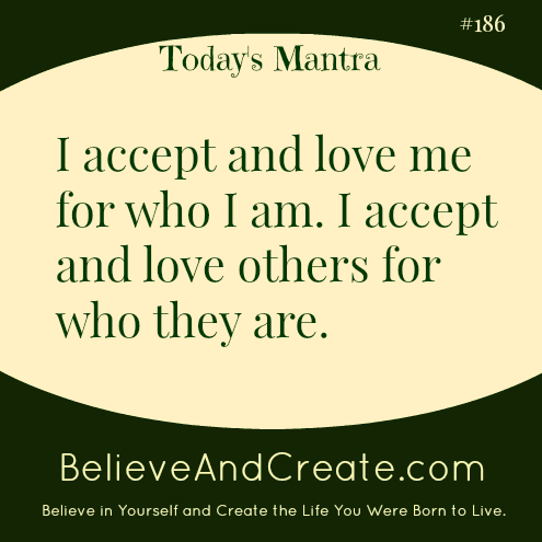I accept and love me for who I am. I accept and love otehrs for who they are