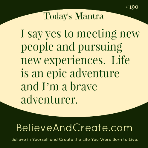 I say yes to meeting new people and pursuing new experiences. Life is an epic adventure and I'm a brave adventurer.