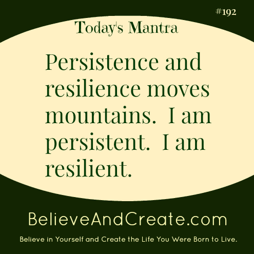 Persistence and resiliences moves mountains. I am persistent. I am resilient.