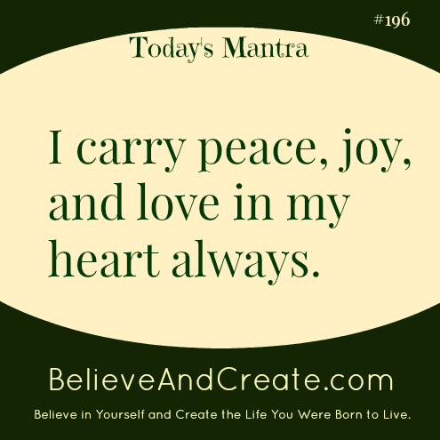 I carry peace, joy, and love in my heart always.