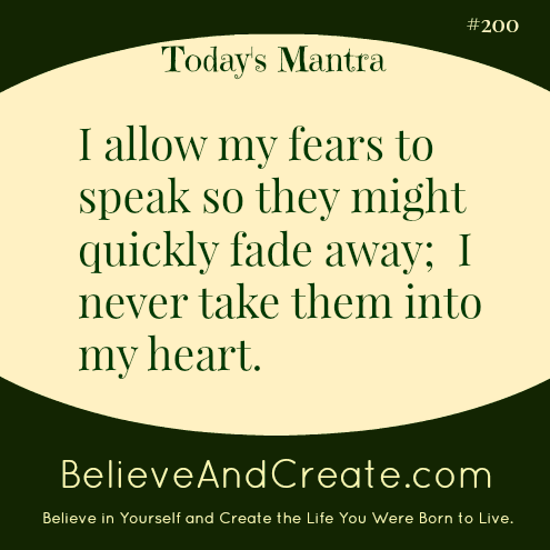 I allow my fears to speak so they might quickly fade away; I nevertake them into my heart.